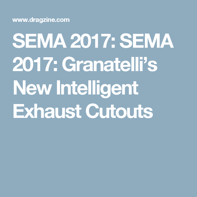 SEMA 2017: SEMA 2017: Granatelli\'s New Intelligent Exhaust Cutouts ...