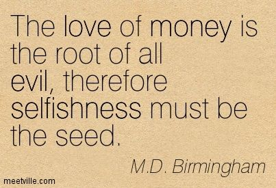 The Love Of Money Is The Root Of All Evil Therefore Selfishness Must Be The Seed M D Birmingham Love And Money Quotes Evil Quotes Money Quotes