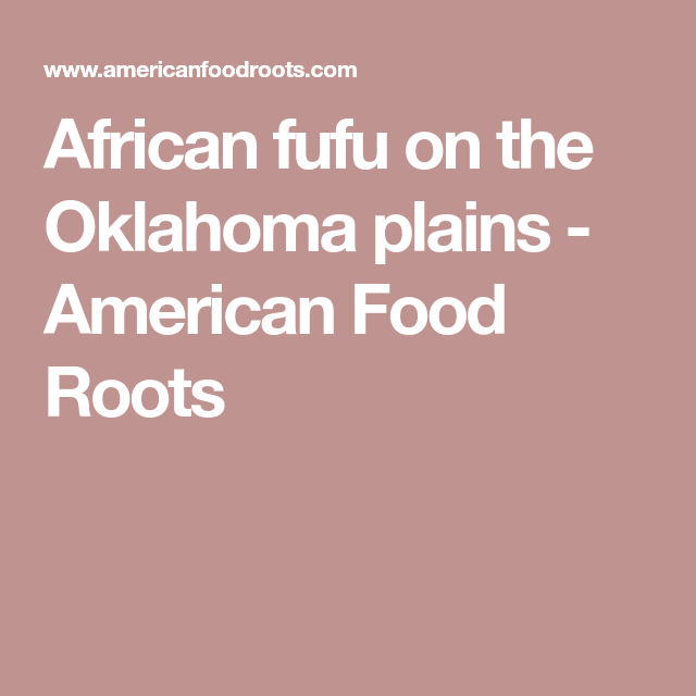African fufu on the Oklahoma plains - American Food Roots