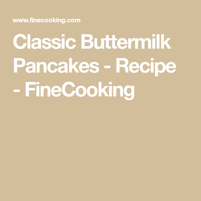 Classic Buttermilk Pancakes Recipe Finecooking Recipe Buttermilk Pancakes Pancake Recipe Buttermilk Pancake Recipe