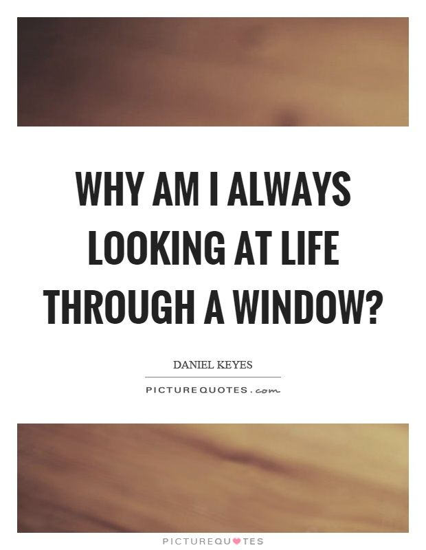 Window Quotes Why am I always looking at life through a window? Picture Quote #1  Window Quotes