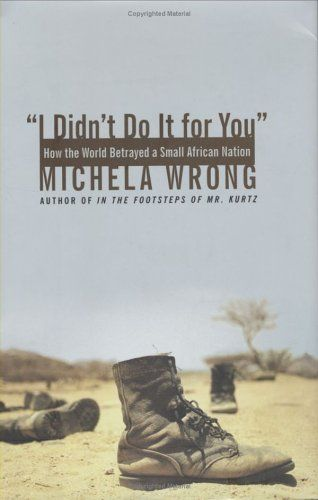 I Didn't Do It for You: How the World Betrayed a Small African Nation -                     Price: $  7.24             View Available Formats (Prices May Vary)        Buy It Now       Scarred by decades of conflict and occupation, the craggy African nation of Eritrea has weathered the world's longest-running guerrilla war. The dogged determination that secured...