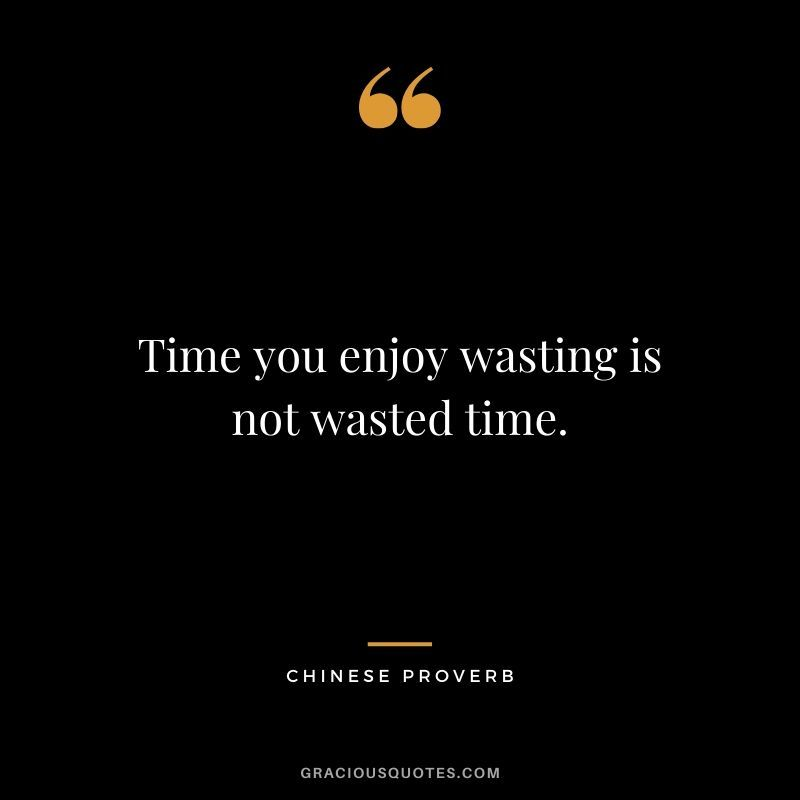 Time You Enjoy Wasting Is Not Wasted Time Chinese Proverb Grant Cardone Quotes One Piece Quotes Churchill Quotes