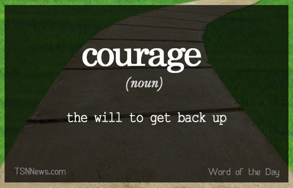 Courage is the will to get back up. It is the resistance to fear, mastery of fear, not absence of fear.