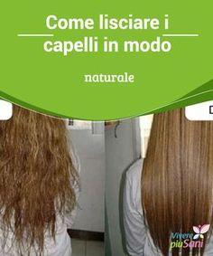 Come Lisciare I Capelli In Modo Naturale Metodi Modella