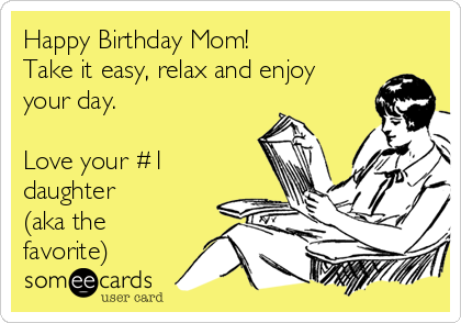 Happy Birthday Mom Take It Easy Relax And Enjoy Your Day Love Your 1 Daughter Aka The Favorite Happy Birthday Mom Quotes Happy Birthday Mom Mom Birthday Quotes