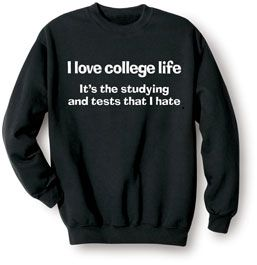 I LOVE COLLEGE LIFE - IT'S THE STUDYING AND TESTS THAT I HATE SWEATSHIRT