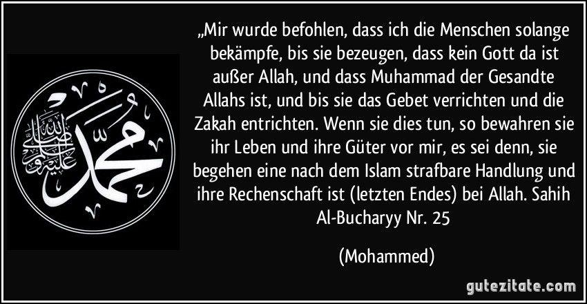 """""""Mir wurde befohlen, dass ich die Menschen solange bekämpfe, bis sie bezeugen, dass kein Gott da ist außer Allah, und dass Muhammad der Gesandte Allahs ist, und bis sie das Gebet verrichten und die Zakah entrichten. Wenn sie dies tun, so bewahren sie ihr Leben und ihre Güter vor mir, es sei denn, sie begehen eine nach dem Islam strafbare Handlung und ihre Rechenschaft ist (letzten Endes) bei Allah. Sahih Al-Bucharyy Nr. 25 (Mohammed)"""