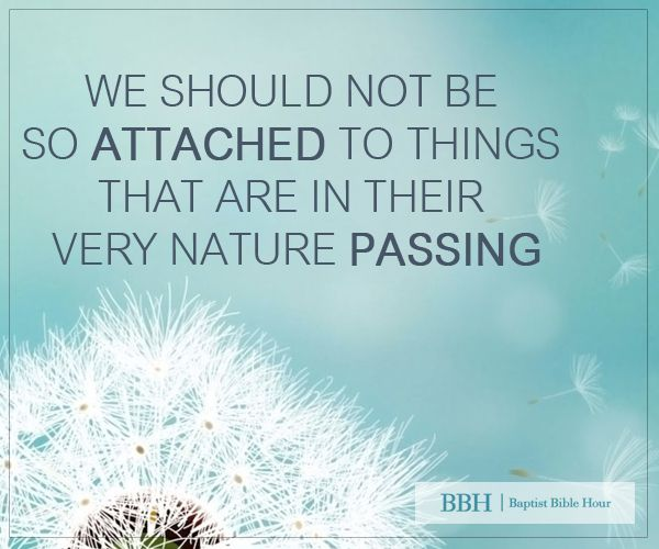 We should not be so attached to things that are in their very nature passing.
