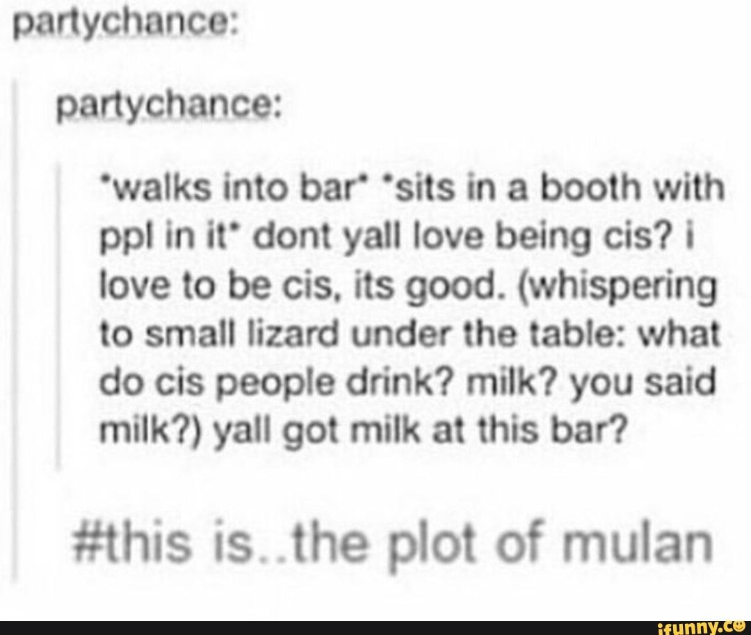 """Picture memes pDdzHZY67 — iFunny panychance: panychance: 'walks into bar"""" 'sits in a booth with ppl in itº dont yall love being cis? i love to be cis. its good. (whispering to small lizard under the table: what do cis people drink? milk? you said milk?) yall got milk at this bar? is. .the plot of mulan – popular memes on the site"""