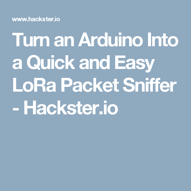 Turn an Arduino Into a Quick and Easy LoRa Packet Sniffer