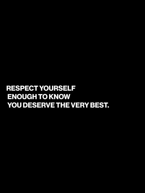 Respect Yourself Enough To Know You Deserve The Very Best Quotes