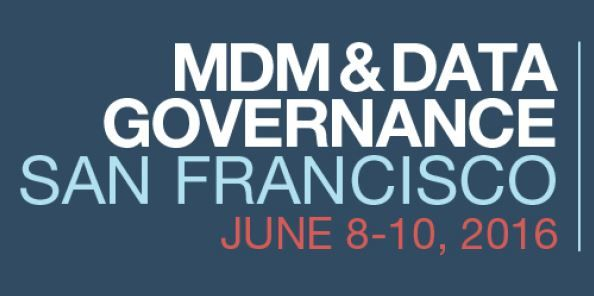 MDM & Data Governance San Francisco | June 8-10, 2016 | San Francisco, CA | MDM & Data Governance San Francisco | The MDM & Data Governance Summit series is at the forefront of IT industry events in providing the necessary insight and best practices as well as quality networking opportunities. This is the world's premier conference dedicated to these two topics and provides a mixture of leading industry analyst trend perspectives, a wide array of use cases, market-leading product-sessions...
