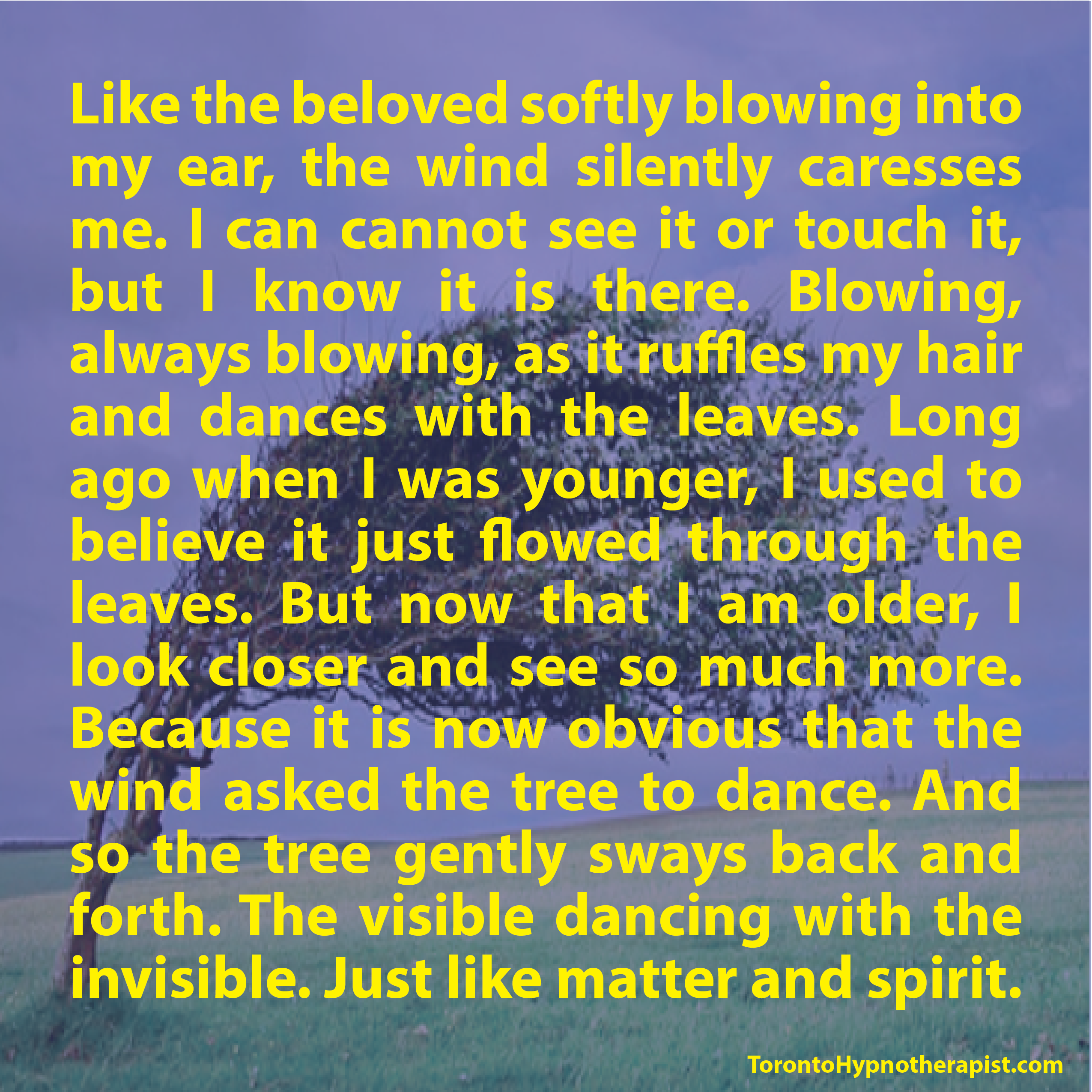 Like the beloved softly blowing into my ear, the wind silently caresses me. I can cannot see it or touch it, but I know it is there. Blowing, always blowing, as it ruffles my hair and dances with t…