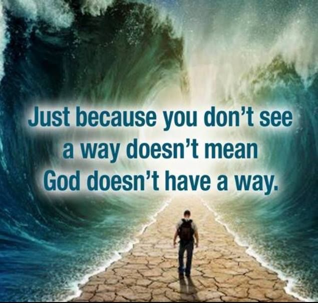 Just because you don't see a way doesn't mean God doesn't have a way!