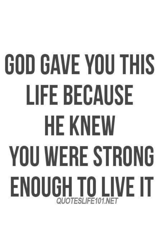 Nope God Gave You This Life Because Hes Strong Enough To Live It