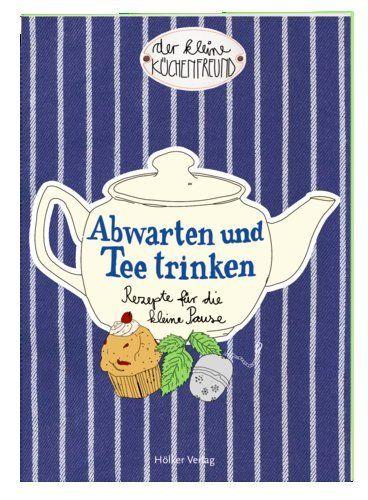 Der kleine Küchenfreund: Abwarten und Tee trinken: Rezepte für die ...