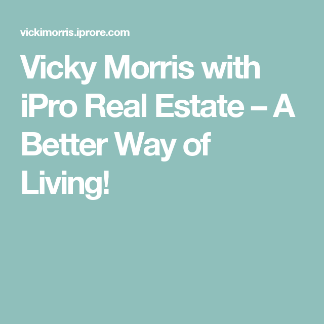 Vicky Morris with iPro Real Estate – A Better Way of Living!