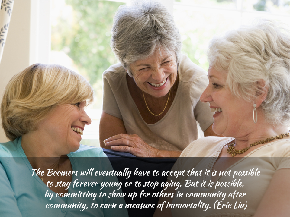 """""""The boomers will eventually have to accept that it is not possible to stay young forever or to stop aging. But it is possible by committing to show up for each others in community after community, to earn a measure of immortality."""" – Eric Liu"""