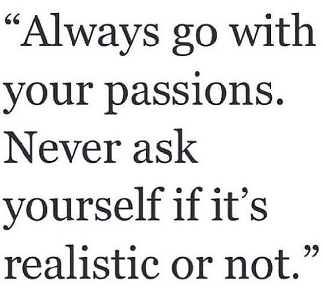 Always Go With Your Passions Never Ask If It S Realistic Or Not Life Quotes Jazz Quotes Quotes