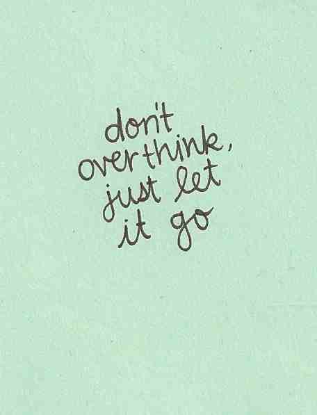 Don't over think, just let it go