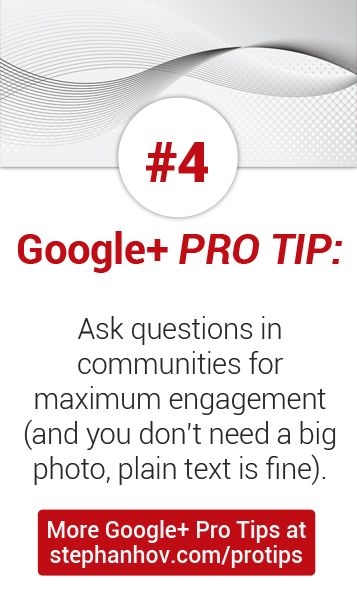#stephanhovprotip | Google+ Pro Tip #4: Ask questions in communities for maximum engagement. People on Google+ love to help each other. And you don't need an attention-getting, pointless picture to go with your question; plain text will do just fine. Get more Pro Tips at http://stephanhov.com/protips