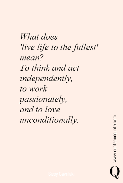 What Does Live Life To The Fullest Mean To Think And Act Independently To Work Passionately And To Love Uncondi Brainy Quotes Astronomy Quotes Life Quotes