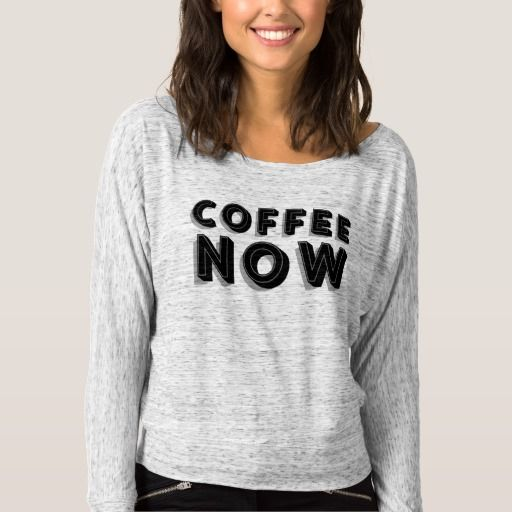 Coffee Now T Shirts