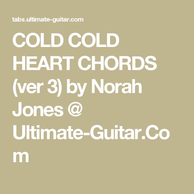 COLD COLD HEART CHORDS (ver 3) by Norah Jones @ Ultimate-Guitar.Com ...