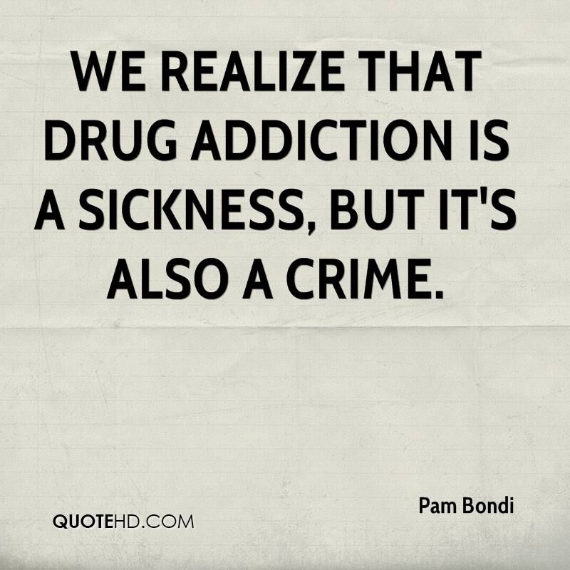 We realize that drug addiction is a sickness, but it's also a ...