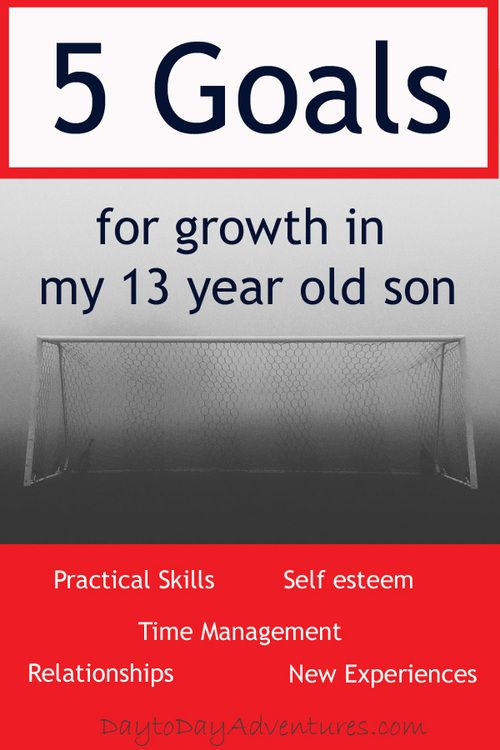 5 Goals For My 13 Year Old Young Man 13 Year Old Boys