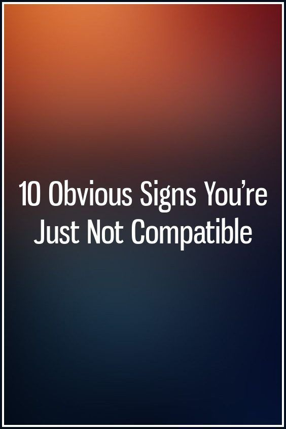 10 Obvious Signs You're Just Not Compatible