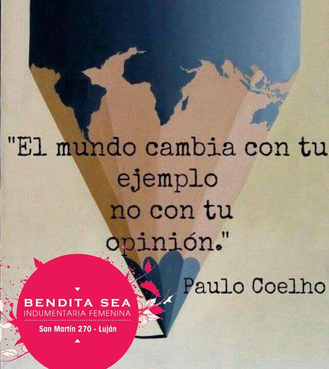 """""""El mundo cambia con tu ejemplo, no con tu opinion"""" Paulo Cohelo"""