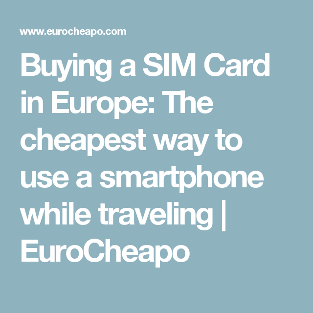 Buying a SIM Card in Europe: The cheapest way to use a smartphone while traveling   EuroCheapo