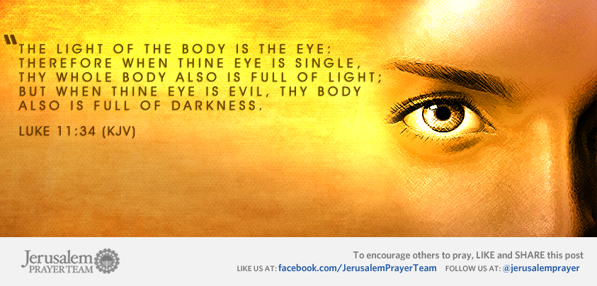 Luke 11:34 (KJV) -- The light of the body is the eye: therefore when thine eye is single, thy whole body also is full of light; but when thine eye is evil, thy body also is full of darkness.    Leave your PRAYERS below and encourage others to pray for peace in Jerusalem when you LIKE and SHARE this verse.