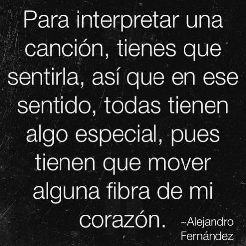 Frases de canciones -Alejandro Fernández Para interpretar una canción tienes que sentirla, así que en ese sentido, todas tienen algo especial