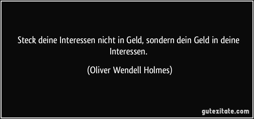 Steck deine Interessen nicht in Geld, sondern dein Geld in deine Interessen. (Oliver Wendell Holmes) #interessen