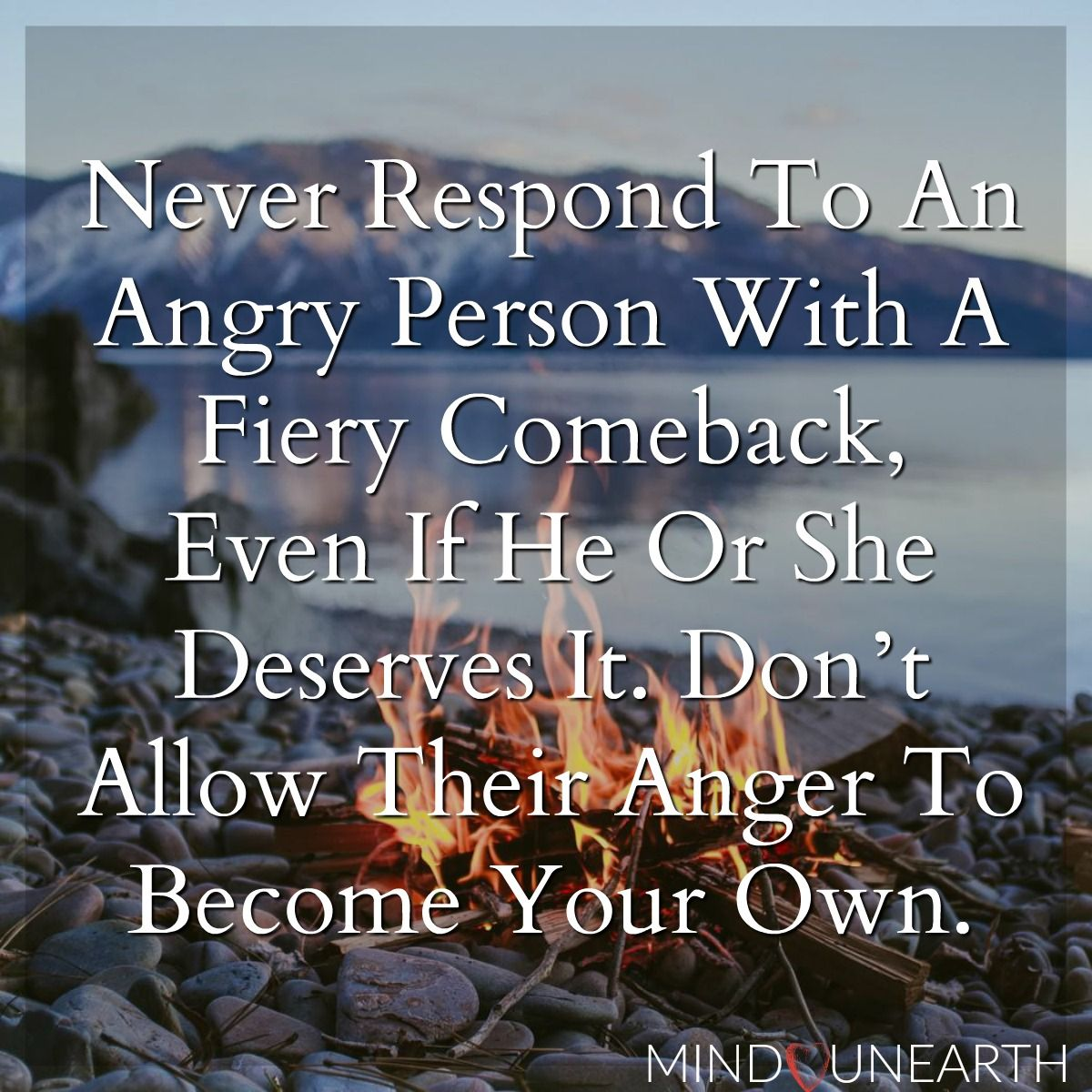 Never Respond To An Angry Person With A Fiery Comeback Even If She Or He Deserves It Don T Allow Their Anger To Become Your Own Encouragement Quotes Inspirational Quotes Angry Person