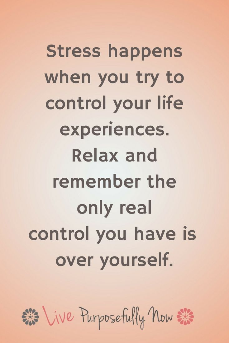 Image result for Stress happens will when you try to control your life experiences. Relax and remember the only real control you have is over yourself.