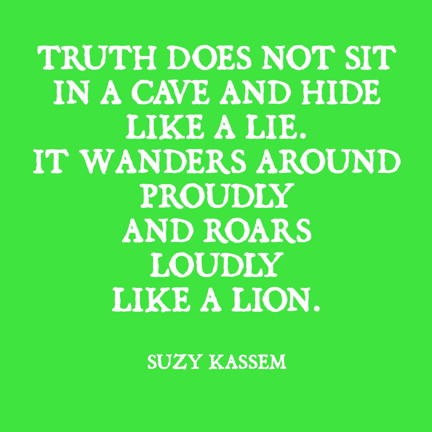truth does not sit in a cave and hide like a lie life ...