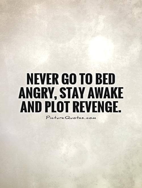 Quotes About Revenge | Never Go To Bed Angry Stay Awake And Plot Revenge Picture Quotes