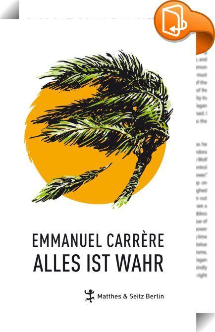 Alles ist wahr    :  Der internationale Bestseller jetzt auf Deutsch: Der neue Roman des Autors von ›Limonow‹ Dieses Buch, in dem »alles wahr« ist, handelt von Leben und Tod, Krankheit, extremer Armut, Gerechtigkeit, vor allem aber von Liebe. Es erreicht das, wonach Literatur sucht: Es erschafft Realität neu. Alles ist wahr: 2004 wurde Emmanuel Carrère Zeuge der Tsunami-Katastrophe. In den Trümmern des Desasters lernte er ein junges Paar kennen, dessen Tochter von der Welle fortgerisse...
