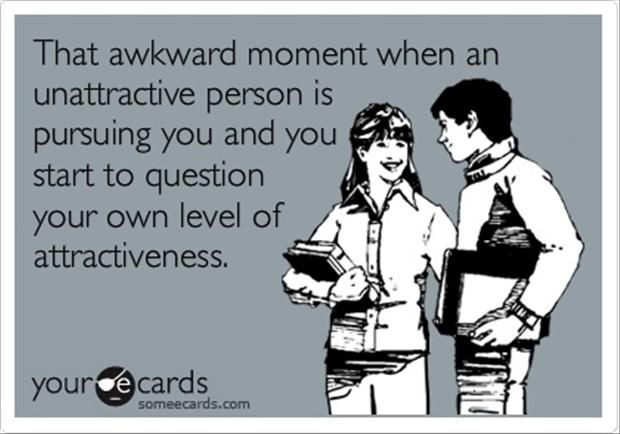 that awkward moment when an unattractive person pursuing you and you start to question your own level of attractiveness.