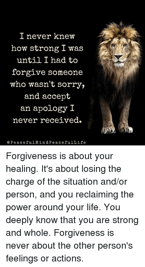 I Never Knew How Strong I Was Until I Had To Forgive Someone Who Wasn T Sorry And Accept An Apology I Never Recei Apologizing Quotes Forgiveness Life Thoughts