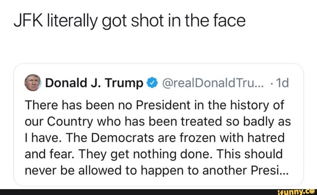 literally got shot in the face 6 Donald J. TrumpO @realDonaldTru... ~1d There has been no President in the history of our Country who has been treated so badly as I have. The Democrats are frozen with hatred and fear. They get nothing done. This should never be allowed to happen t...JFK literally got shot in the face 6 D...