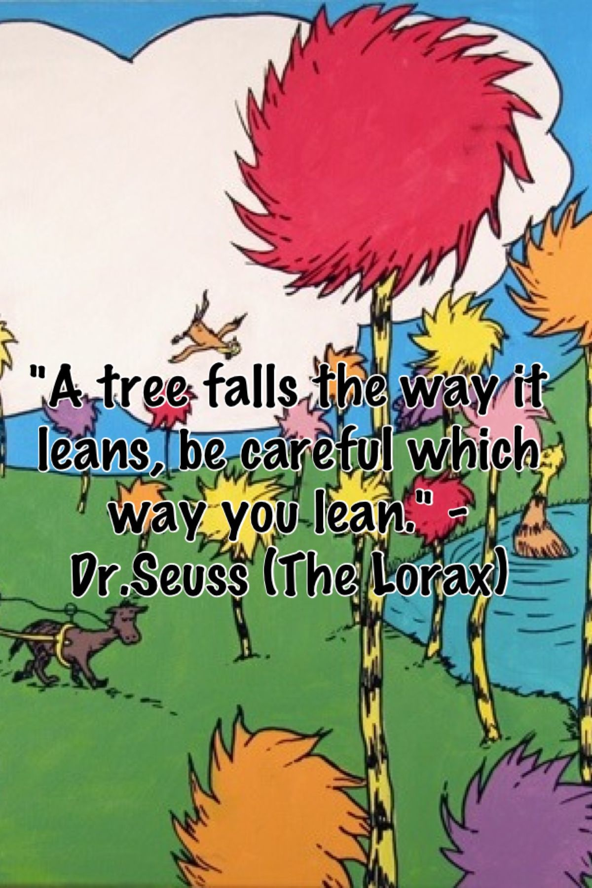 "A tree falls the way it leans, be careful which way you lean."" - Dr.Seuss(the  Lorax)"