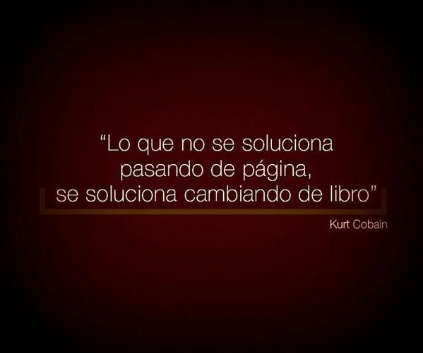 """""""Lo que no se soluciona pasando de página, se soluciona cambiando de libro"""" Kurt Cobain"""