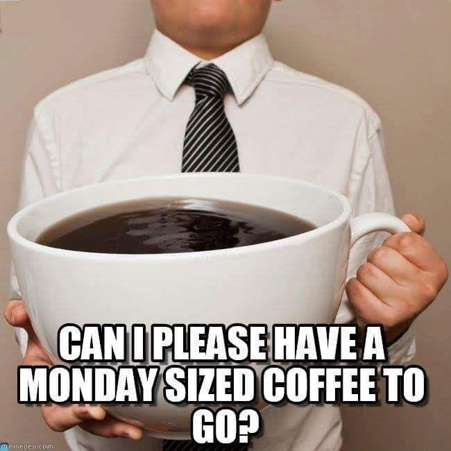Monday coffee????? That's WAAAAAAYYYYYY too small   Funny ...