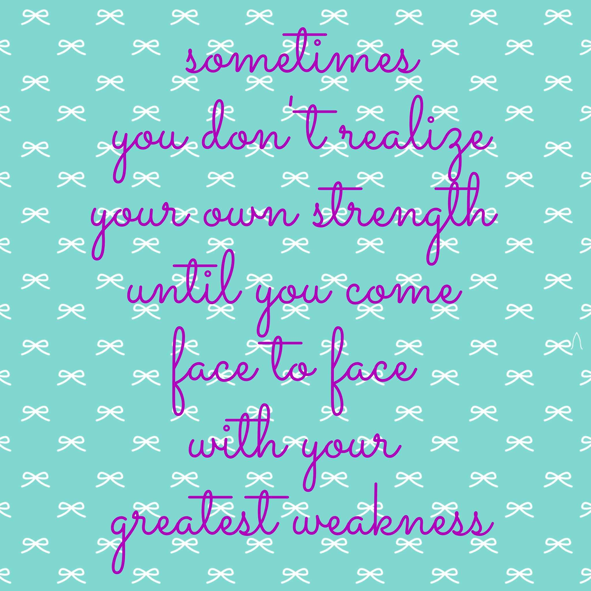 Sometimes You Dont Realize Your Own Strength Until You Come