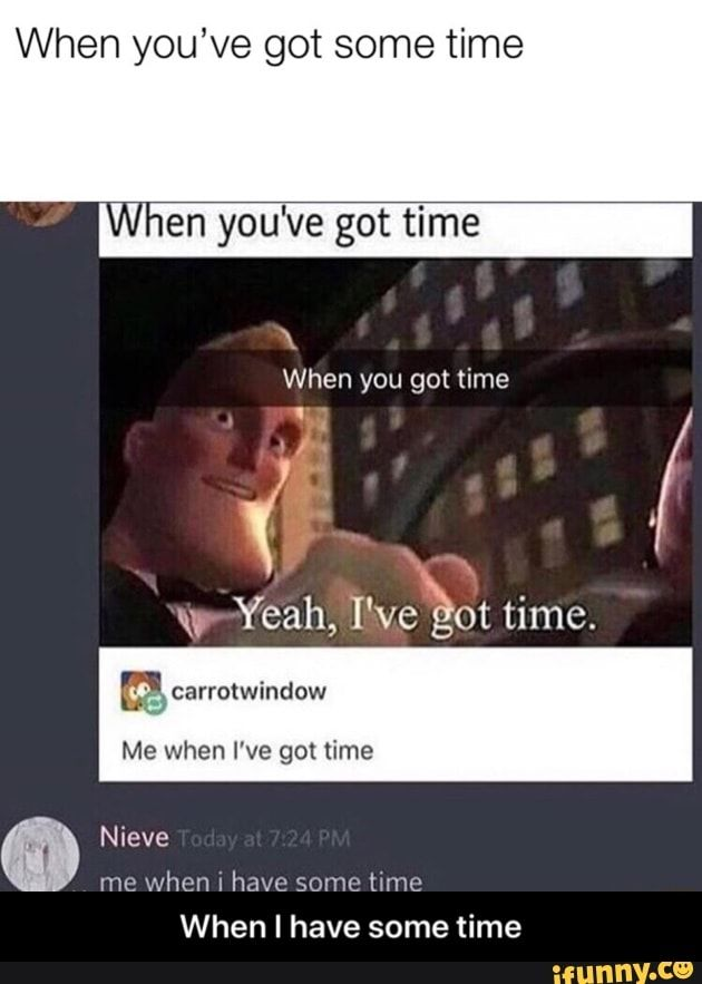 When You Ve Got Some Time En Yo E Got Time O Yeah I Veeot